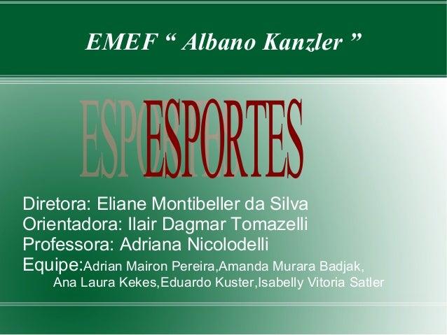 "EMEF "" Albano Kanzler ""  Diretora: Eliane Montibeller da Silva  Orientadora: Ilair Dagmar Tomazelli  Professora: Adriana N..."