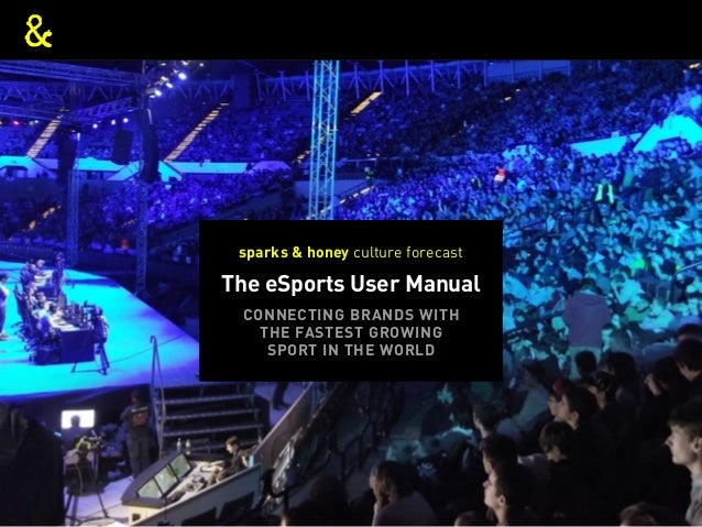 THE ESPORTS USER MANUAL The eSports User Manual sparks & honey culture forecast CONNECTING BRANDS WITH THE FASTEST GROWING...