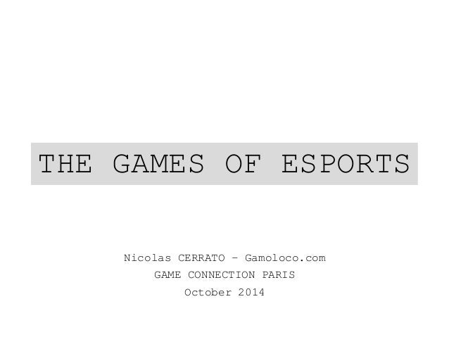 THE GAMES OF ESPORTS  Nicolas CERRATO – Gamoloco.com  GAME CONNECTION PARIS  October 2014