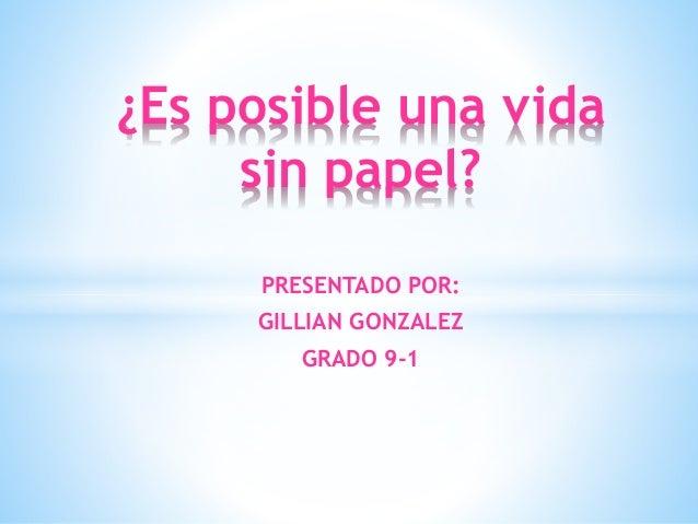 PRESENTADO POR: GILLIAN GONZALEZ GRADO 9-1 ¿Es posible una vida sin papel?