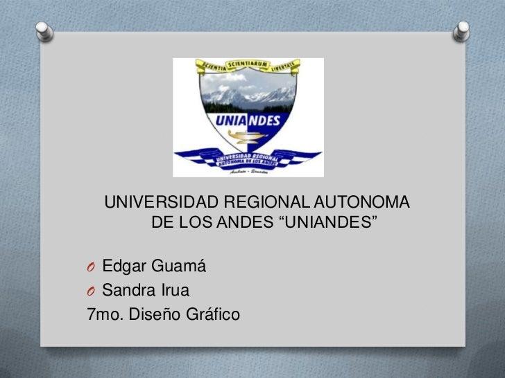 """UNIVERSIDAD REGIONAL AUTONOMA       DE LOS ANDES """"UNIANDES""""O Edgar GuamáO Sandra Irua7mo. Diseño Gráfico"""