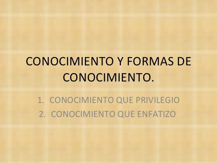 CONOCIMIENTO Y FORMAS DE CONOCIMIENTO. <ul><li>CONOCIMIENTO QUE PRIVILEGIO </li></ul><ul><li>CONOCIMIENTO QUE ENFATIZO  </...