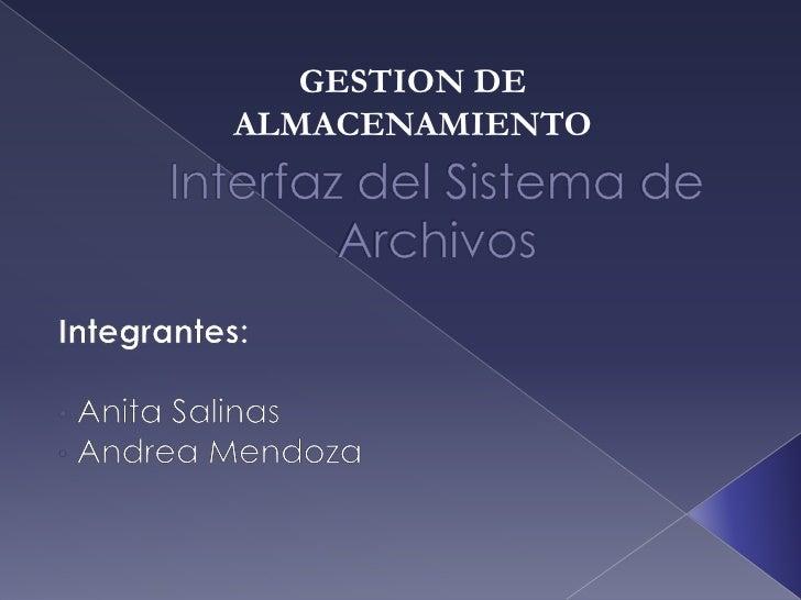 GESTION DE ALMACENAMIENTO<br />Interfazdel Sistemade Archivos<br />Integrantes:<br /><ul><li> Anita Salinas