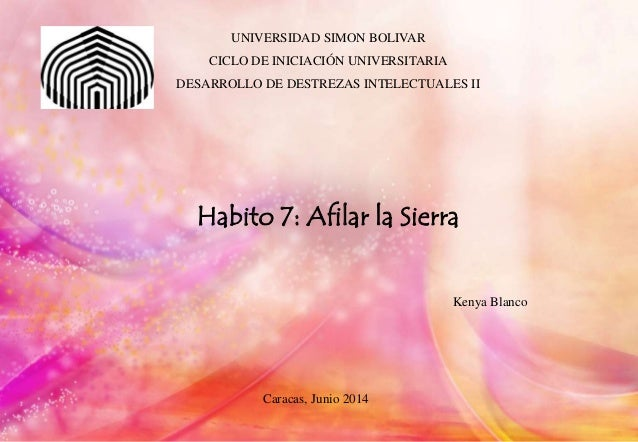 UNIVERSIDAD SIMON BOLIVAR CICLO DE INICIACIÓN UNIVERSITARIA DESARROLLO DE DESTREZAS INTELECTUALES II Habito 7: Afilar la S...
