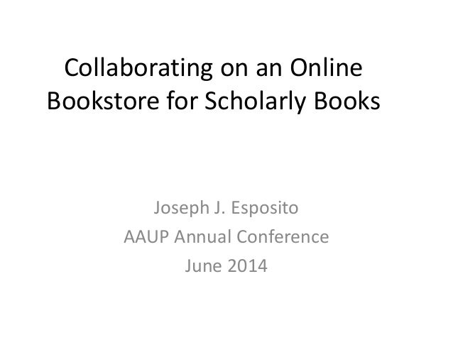 Collaborating on an Online Bookstore for Scholarly Books Joseph J. Esposito AAUP Annual Conference June 2014