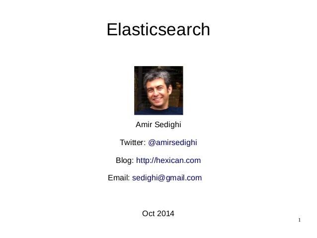 1  Elasticsearch  Amir Sedighi  Twitter: @amirsedighi  Blog: http://hexican.com  Email: sedighi@gmail.com  Oct 2014
