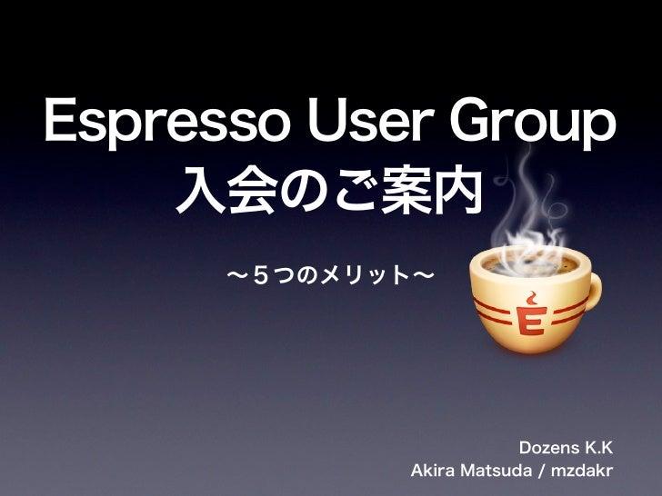 Espresso User Group    入会のご案内      ∼5つのメリット∼                         Dozens K.K             Akira Matsuda / mzdakr