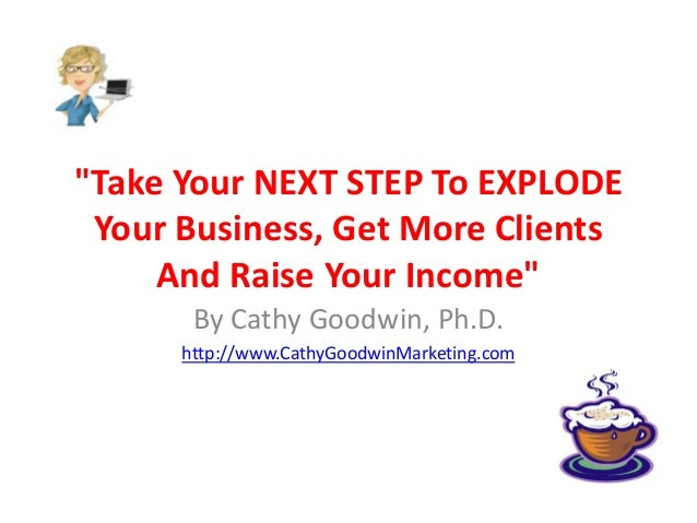 """Take Your NEXT STEP To EXPLODE Your Business, Get More Clients And Raise Your Income"" By Cathy Goodwin, Ph.D. http://www...."