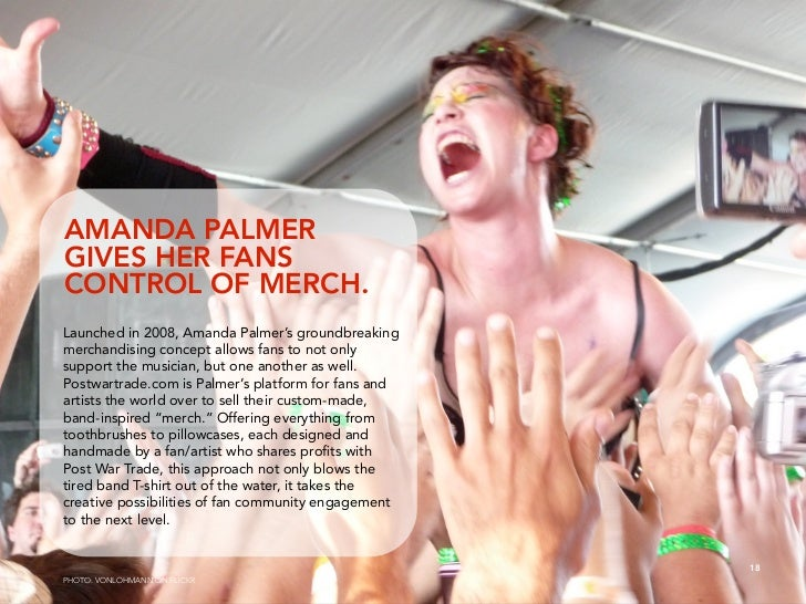AMANDA PALMER GIVES HER FANS CONTROL OF MERCH. Launched in 2008, Amanda Palmer's groundbreaking merchandising concept allo...
