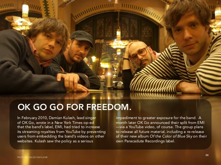 OK GO GO FOR FREEDOM. In February 2010, Damian Kulash, lead singer         impediment to greater exposure for the band. A ...