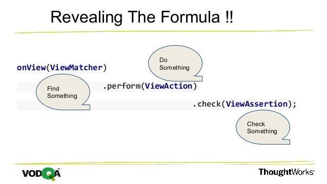 onView(ViewMatcher) .perform(ViewAction) .check(ViewAssertion); Revealing The Formula !! Find Something Do Something Check...