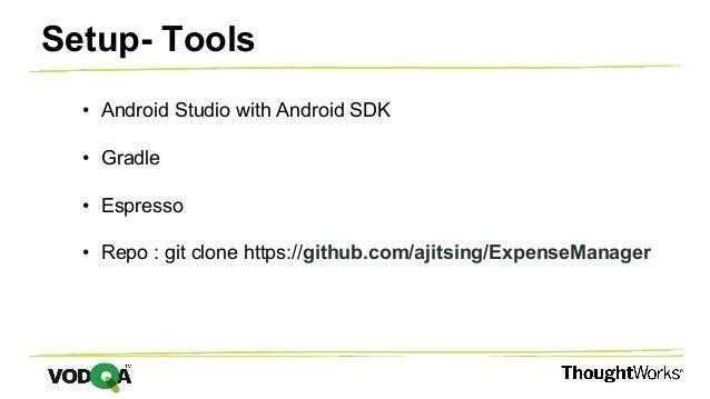 • Android Studio with Android SDK • Gradle • Espresso • Repo : git clone https://github.com/ajitsing/ExpenseManager Setup-...