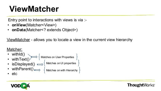 Entry point to interactions with views is via :- • onView(Matcher<View>) • onData(Matcher<? extends Object>) ViewMatcher -...