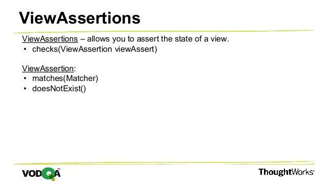 ViewAssertions – allows you to assert the state of a view. • checks(ViewAssertion viewAssert) ViewAssertion: • matches(Mat...