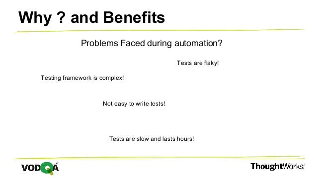 Why ? and Benefits Problems Faced during automation? Testing framework is complex! Tests are flaky! Tests are slow and las...