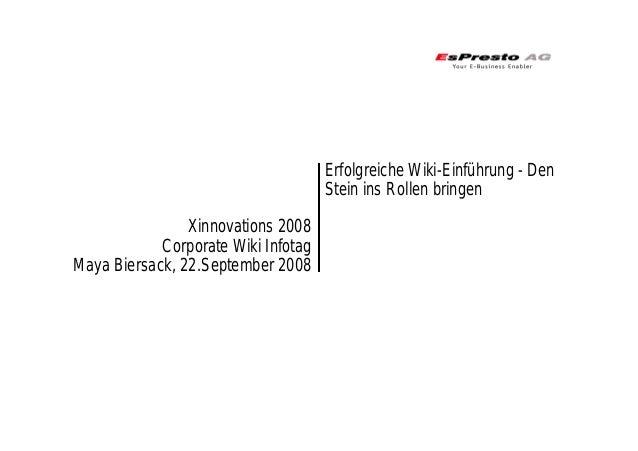 Xinnovations 2008 Corporate Wiki Infotag Maya Biersack, 22.September 2008 Erfolgreiche Wiki-Einführung - Den Stein ins Rol...