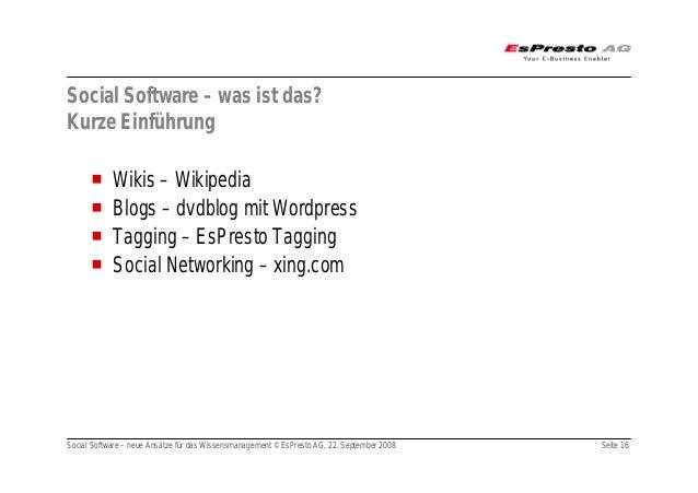 Social Software – neue Ansätze für das Wissensmanagement © EsPresto AG, 22. September 2008 Seite 16 Social Software – was ...