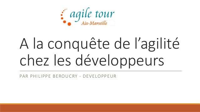A la conquête de l'agilité chez les développeurs PAR PHILIPPE BEROUCRY - DEVELOPPEUR
