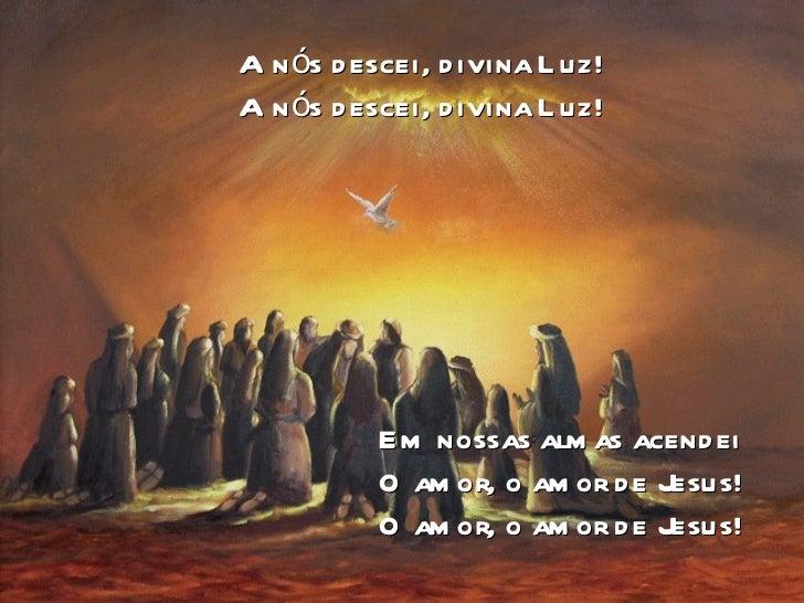 A nós descei, divina Luz! A nós descei, divina Luz! Em nossas almas acendei O amor, o amor de Jesus! O amor, o amor de Jes...