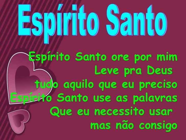 Espírito Santo ore por mim               Leve pra Deus    tudo aquilo que eu precisoEspírito Santo use as palavras        ...