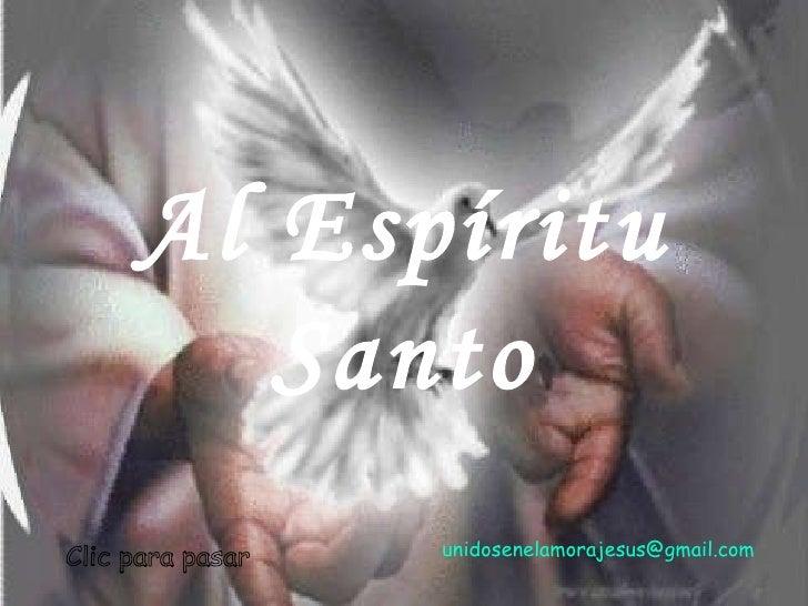 Al Espíritu Santo Clic para pasar unidosenelamorajesus @gmail.com