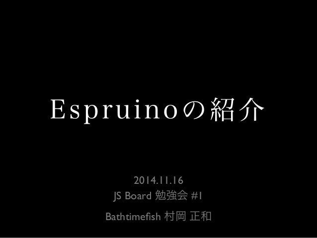 Espruinoの紹介  2014.11.16  JS Board 勉強会 #1  Bathtimefish 村岡 正和