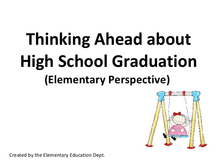 Thinking Ahead about High School Graduation (Elementary Perspective)  Created by the Elementary Education Dept.