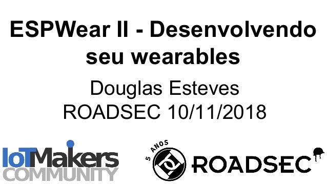 ESPWear II - Desenvolvendo seu wearables Douglas Esteves ROADSEC 10/11/2018