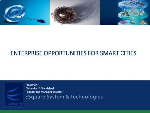 ENTERPRISE OPPORTUNITIES FOR SMART CITIES Presenter : Dhirendra K Khandelwal Founder and Managing Director