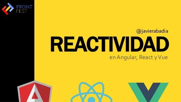 REACTIVIDADen Angular, React yVue @javierabadia