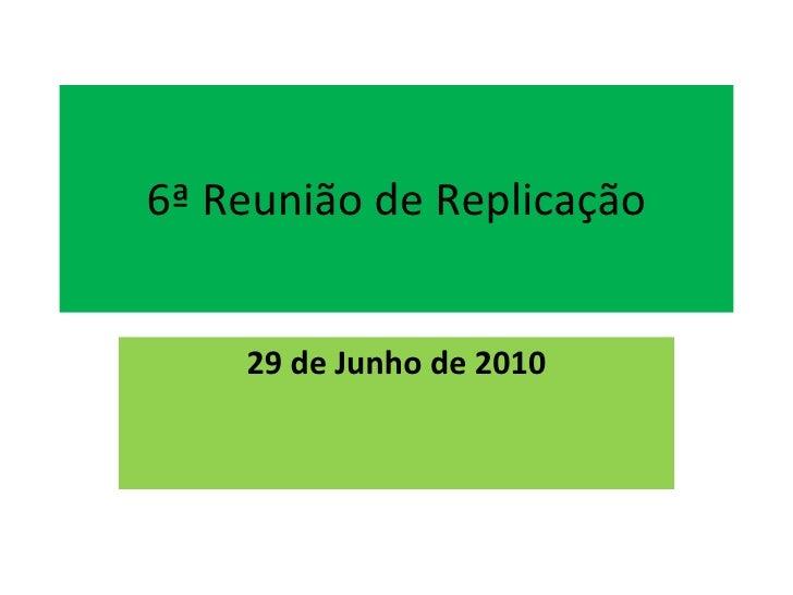 6ª Reunião de Replicação 29 de Junho de 2010