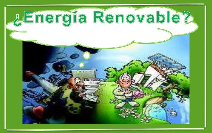 ENERGÍA RENOVABLE   Se denomina energía renovable a la energía que se obtiene    de fuentes naturales virtualmente inagot...