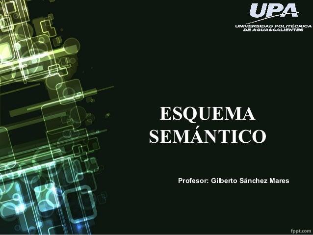 ESQUEMA SEMÁNTICO Profesor: Gilberto Sánchez Mares