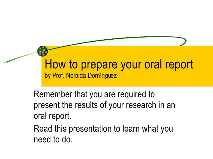 How to prepare your oral report by Prof. Noraida Domínguez  Remember that you are required to present the results of your ...