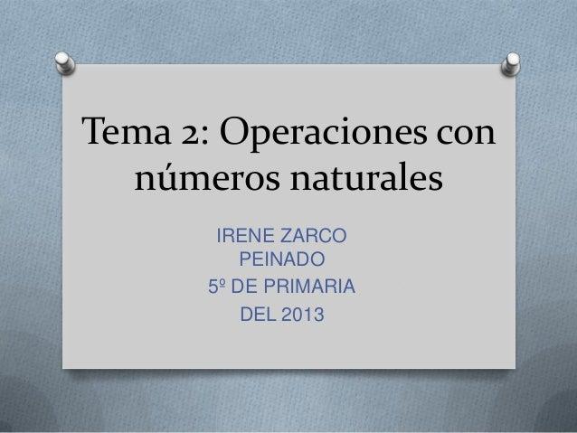 Tema 2: Operaciones con números naturales IRENE ZARCO PEINADO 5º DE PRIMARIA DEL 2013