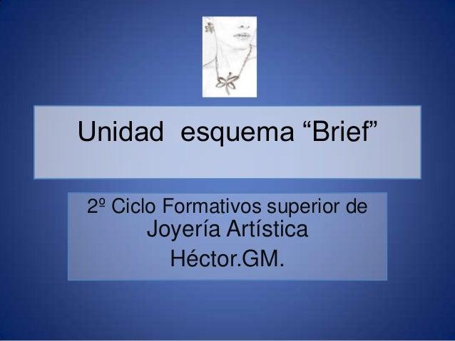 """Unidad esquema """"Brief"""" 2º Ciclo Formativos superior de  Joyería Artística Héctor.GM."""