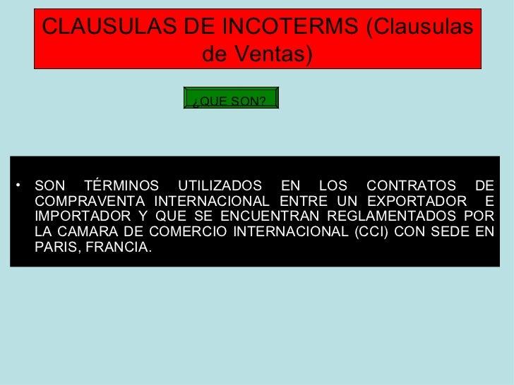 CLAUSULAS DE INCOTERMS (Clausulas de Ventas) <ul><li>SON TÉRMINOS UTILIZADOS EN LOS CONTRATOS DE COMPRAVENTA INTERNACIONAL...