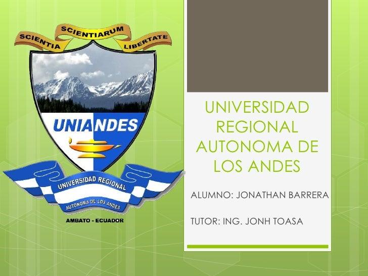 UNIVERSIDAD  REGIONALAUTONOMA DE  LOS ANDESALUMNO: JONATHAN BARRERATUTOR: ING. JONH TOASA