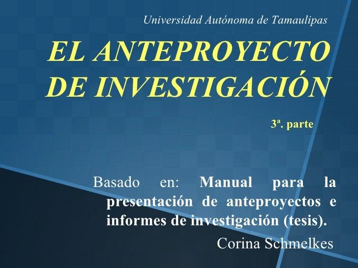 Universidad Autónoma de TamaulipasEL ANTEPROYECTODE INVESTIGACIÓN                                3ª. parte  Basado en: Man...
