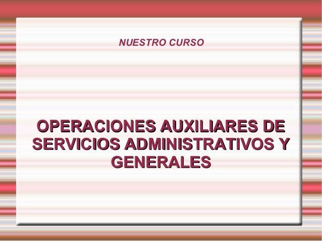 NUESTRO CURSO  OPERACIONES AAUUXXIILLIIAARREESS DDEE  SSEERRVVIICCIIOOSS AADDMMIINNIISSTTRRAATTIIVVOOSS YY  GGEENNEERRAALL...