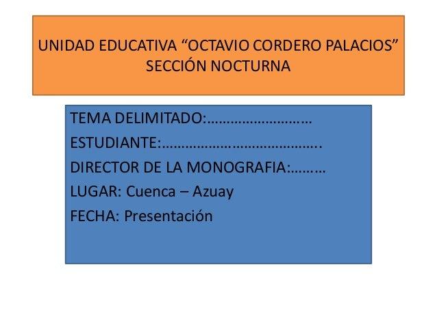 """UNIDAD EDUCATIVA """"OCTAVIO CORDERO PALACIOS"""" SECCIÓN NOCTURNA TEMA DELIMITADO:……………………… ESTUDIANTE:………………………………….. DIRECTOR..."""