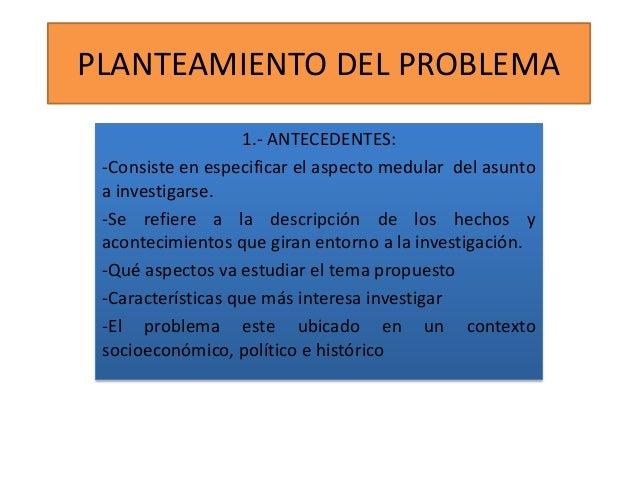 PLANTEAMIENTO DEL PROBLEMA 1.- ANTECEDENTES: -Consiste en especificar el aspecto medular del asunto a investigarse. -Se re...
