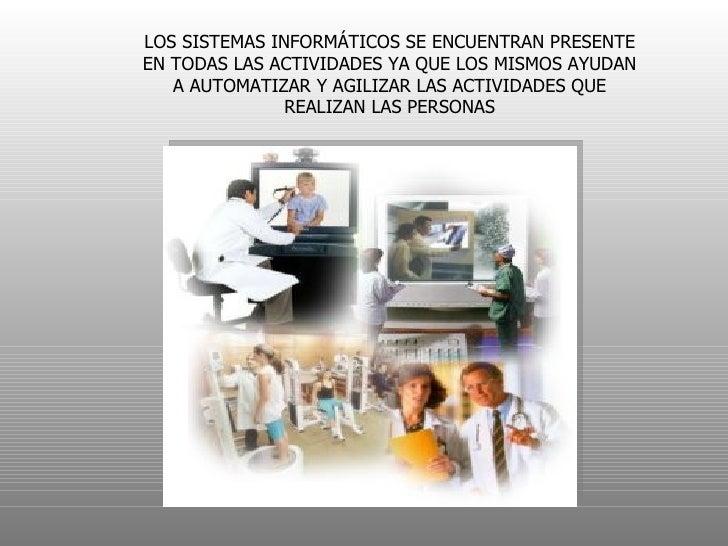 LOS SISTEMAS INFORMÁTICOS SE ENCUENTRAN PRESENTEEN TODAS LAS ACTIVIDADES YA QUE LOS MISMOS AYUDAN   A AUTOMATIZAR Y AGILIZ...