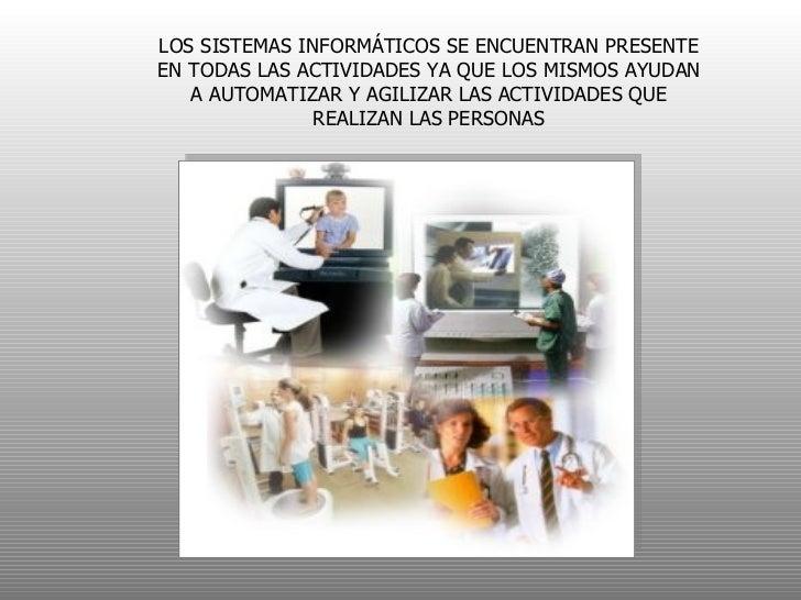 LOS SISTEMAS INFORMÁTICOS SE ENCUENTRAN PRESENTE EN TODAS LAS ACTIVIDADES YA QUE LOS MISMOS AYUDAN A AUTOMATIZAR Y AGILIZA...