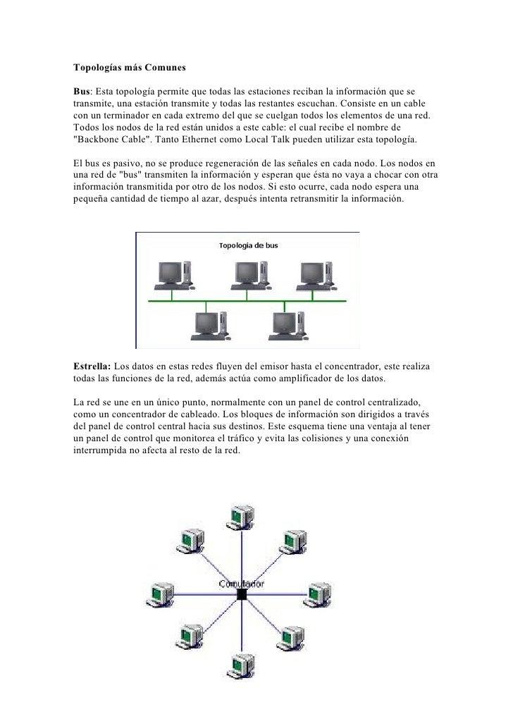 Topologías más ComunesBus: Esta topología permite que todas las estaciones reciban la información que setransmite, una est...
