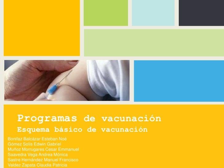 Programas de vacunación    Esquema básico de vacunaciónBonifaz Balcázar Esteban NoéGómez Solís Edwin GabrielMuñoz Morrugar...