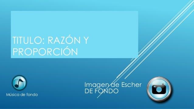 TITULO: RAZÓN Y PROPORCIÓN Música de fondo Imagen de Escher DE FONDO