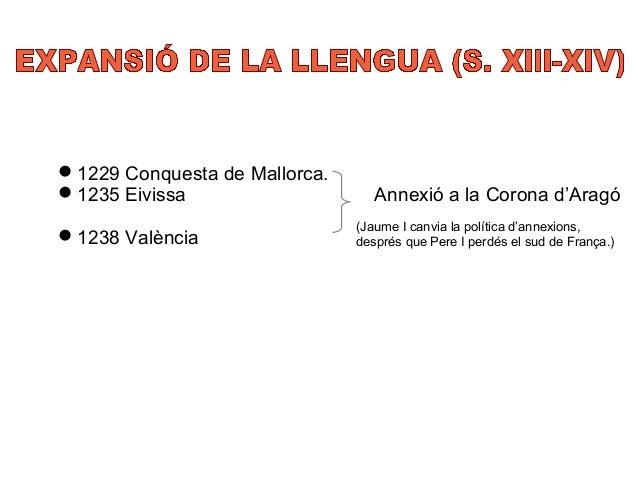 1229 Conquesta de Mallorca.  1235 Eivissa Annexió a la Corona d'Aragó  1238 València (Jaume I canvia la política d'anne...