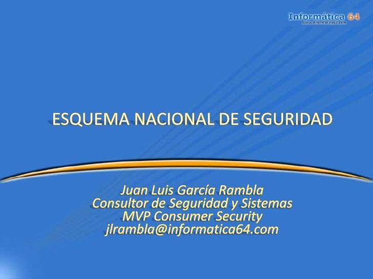 ESQUEMA NACIONAL DE SEGURIDADJuan Luis García RamblaConsultor de Seguridad y SistemasMVP Consumer Securityjlrambla@informa...