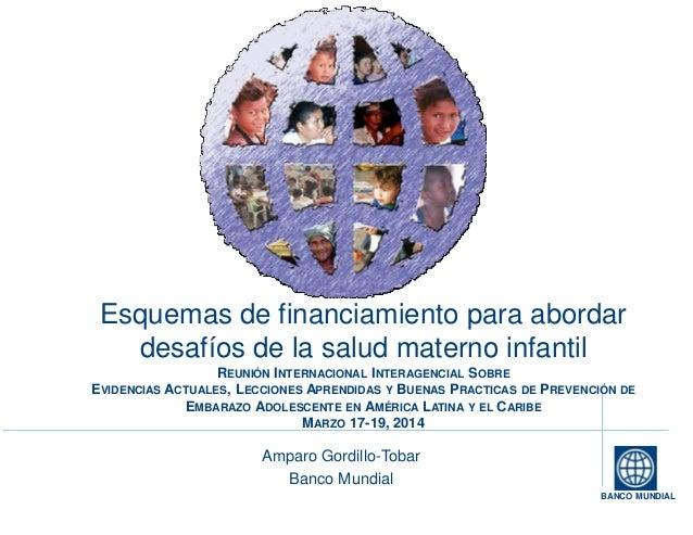 BANCO MUNDIAL Esquemas de financiamiento para abordar desafíos de la salud materno infantil REUNIÓN INTERNACIONAL INTERAGE...